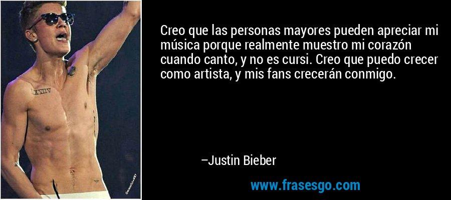 Creo que las personas mayores pueden apreciar mi música porque realmente muestro mi corazón cuando canto, y no es cursi. Creo que puedo crecer como artista, y mis fans crecerán conmigo. – Justin Bieber