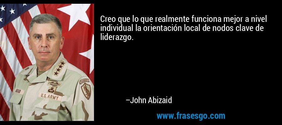 Creo que lo que realmente funciona mejor a nivel individual la orientación local de nodos clave de liderazgo. – John Abizaid