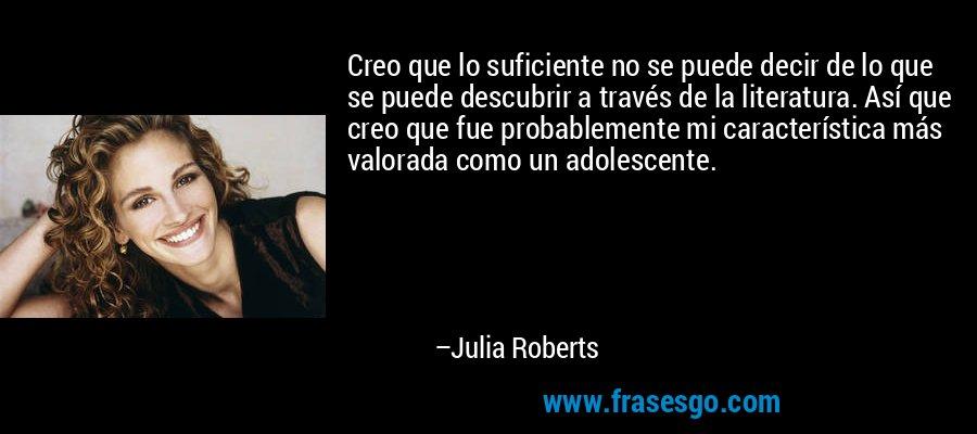 Creo que lo suficiente no se puede decir de lo que se puede descubrir a través de la literatura. Así que creo que fue probablemente mi característica más valorada como un adolescente. – Julia Roberts