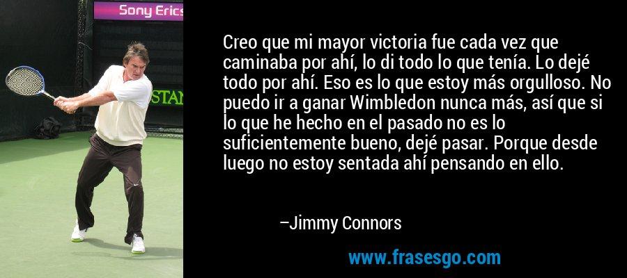 Creo que mi mayor victoria fue cada vez que caminaba por ahí, lo di todo lo que tenía. Lo dejé todo por ahí. Eso es lo que estoy más orgulloso. No puedo ir a ganar Wimbledon nunca más, así que si lo que he hecho en el pasado no es lo suficientemente bueno, dejé pasar. Porque desde luego no estoy sentada ahí pensando en ello. – Jimmy Connors