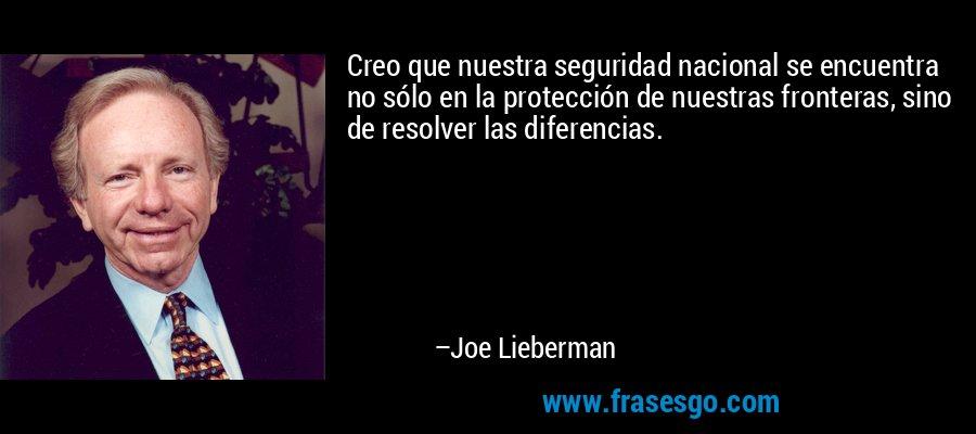 Creo que nuestra seguridad nacional se encuentra no sólo en la protección de nuestras fronteras, sino de resolver las diferencias. – Joe Lieberman