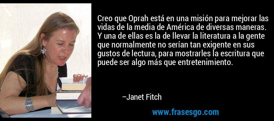 Creo que Oprah está en una misión para mejorar las vidas de la media de América de diversas maneras. Y una de ellas es la de llevar la literatura a la gente que normalmente no serían tan exigente en sus gustos de lectura, para mostrarles la escritura que puede ser algo más que entretenimiento. – Janet Fitch