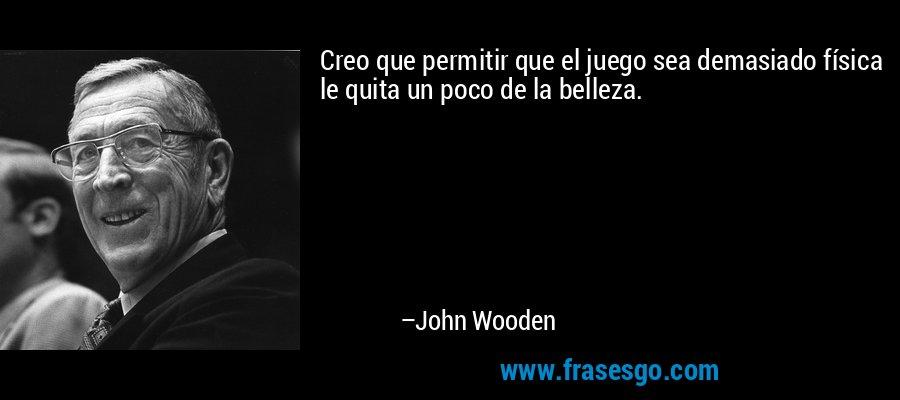 Creo que permitir que el juego sea demasiado física le quita un poco de la belleza. – John Wooden