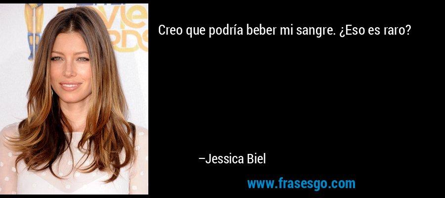 Creo que podría beber mi sangre. ¿Eso es raro? – Jessica Biel
