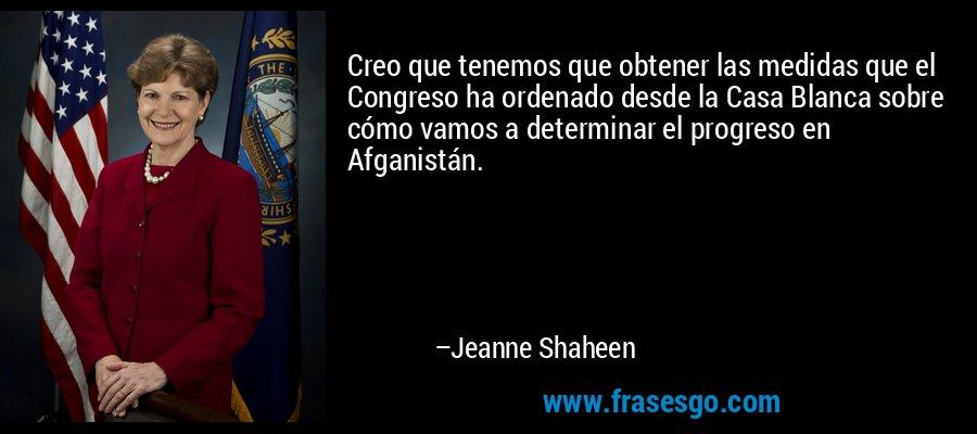 Creo que tenemos que obtener las medidas que el Congreso ha ordenado desde la Casa Blanca sobre cómo vamos a determinar el progreso en Afganistán. – Jeanne Shaheen