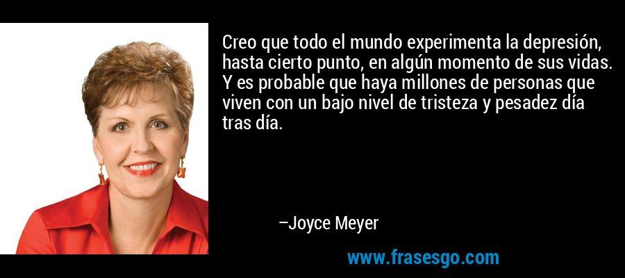 Creo que todo el mundo experimenta la depresión, hasta cierto punto, en algún momento de sus vidas. Y es probable que haya millones de personas que viven con un bajo nivel de tristeza y pesadez día tras día. – Joyce Meyer
