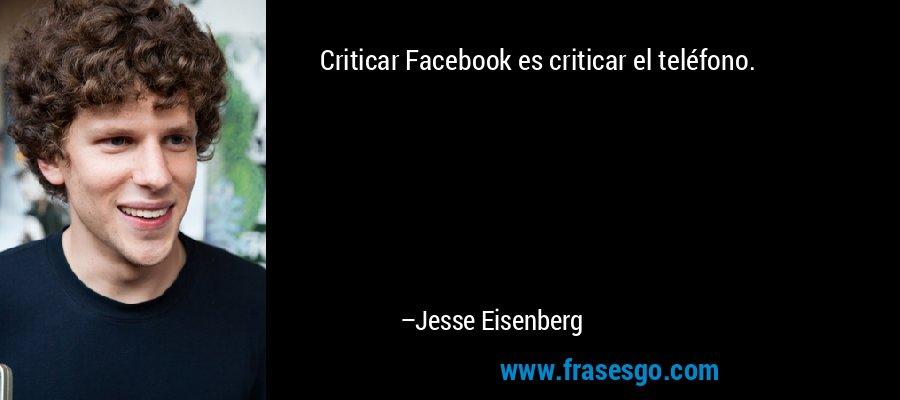 Criticar Facebook es criticar el teléfono. – Jesse Eisenberg