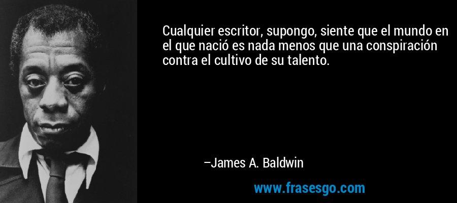 Cualquier escritor, supongo, siente que el mundo en el que nació es nada menos que una conspiración contra el cultivo de su talento. – James A. Baldwin