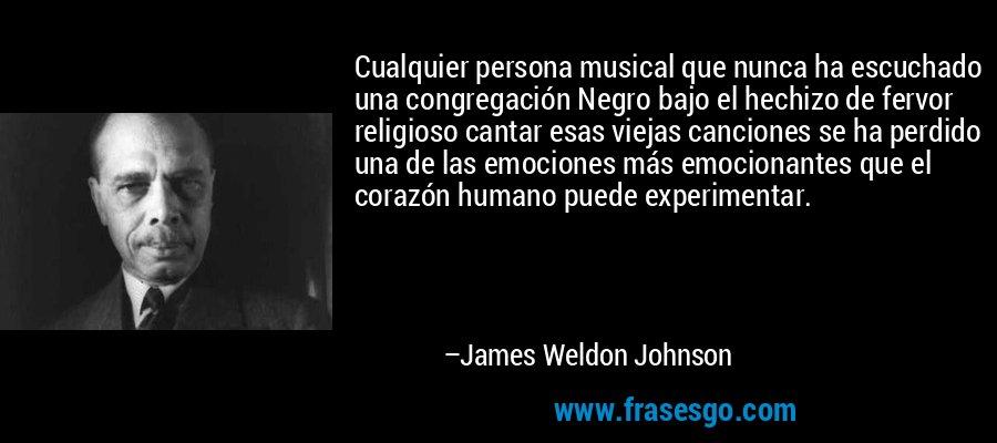Cualquier persona musical que nunca ha escuchado una congregación Negro bajo el hechizo de fervor religioso cantar esas viejas canciones se ha perdido una de las emociones más emocionantes que el corazón humano puede experimentar. – James Weldon Johnson