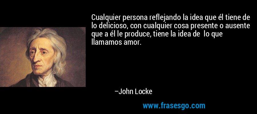 Cualquier persona reflejando la idea que él tiene de lo delicioso, con cualquier cosa presente o ausente que a él le produce, tiene la idea de  lo que llamamos amor. – John Locke