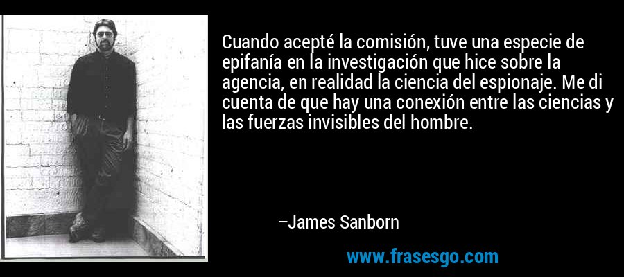 Cuando acepté la comisión, tuve una especie de epifanía en la investigación que hice sobre la agencia, en realidad la ciencia del espionaje. Me di cuenta de que hay una conexión entre las ciencias y las fuerzas invisibles del hombre. – James Sanborn