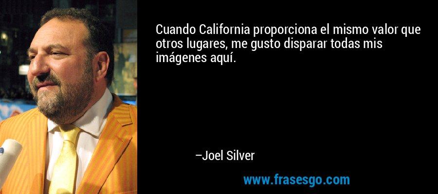 Cuando California proporciona el mismo valor que otros lugares, me gusto disparar todas mis imágenes aquí. – Joel Silver