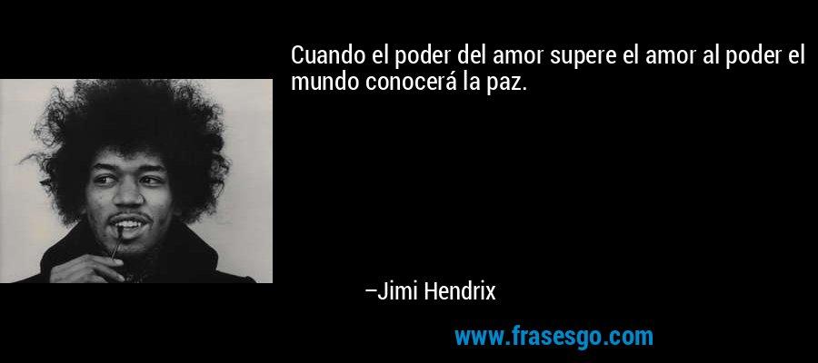 Cuando el poder del amor supere el amor al poder el mundo conocerá la paz. – Jimi Hendrix