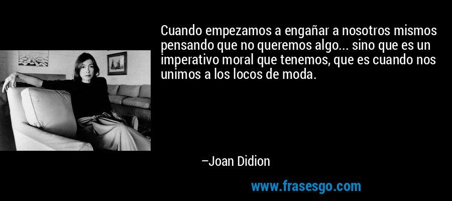Cuando empezamos a engañar a nosotros mismos pensando que no queremos algo... sino que es un imperativo moral que tenemos, que es cuando nos unimos a los locos de moda. – Joan Didion