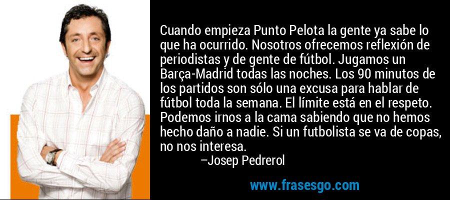 Cuando empieza Punto Pelota la gente ya sabe lo que ha ocurrido. Nosotros ofrecemos reflexión de periodistas y de gente de fútbol. Jugamos un Barça-Madrid todas las noches. Los 90 minutos de los partidos son sólo una excusa para hablar de fútbol toda la semana. El límite está en el respeto. Podemos irnos a la cama sabiendo que no hemos hecho daño a nadie. Si un futbolista se va de copas, no nos interesa. – Josep Pedrerol
