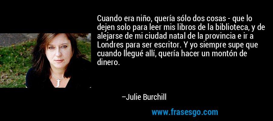 Cuando era niño, quería sólo dos cosas - que lo dejen solo para leer mis libros de la biblioteca, y de alejarse de mi ciudad natal de la provincia e ir a Londres para ser escritor. Y yo siempre supe que cuando llegué allí, quería hacer un montón de dinero. – Julie Burchill