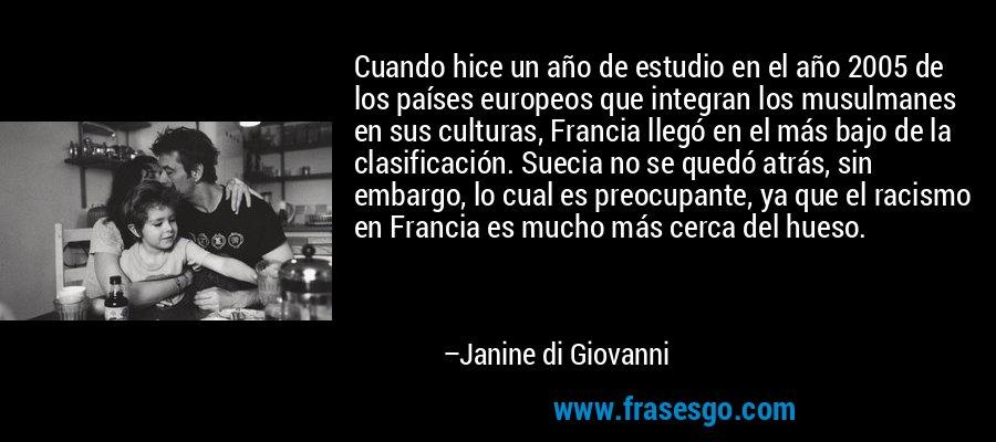 Cuando hice un año de estudio en el año 2005 de los países europeos que integran los musulmanes en sus culturas, Francia llegó en el más bajo de la clasificación. Suecia no se quedó atrás, sin embargo, lo cual es preocupante, ya que el racismo en Francia es mucho más cerca del hueso. – Janine di Giovanni