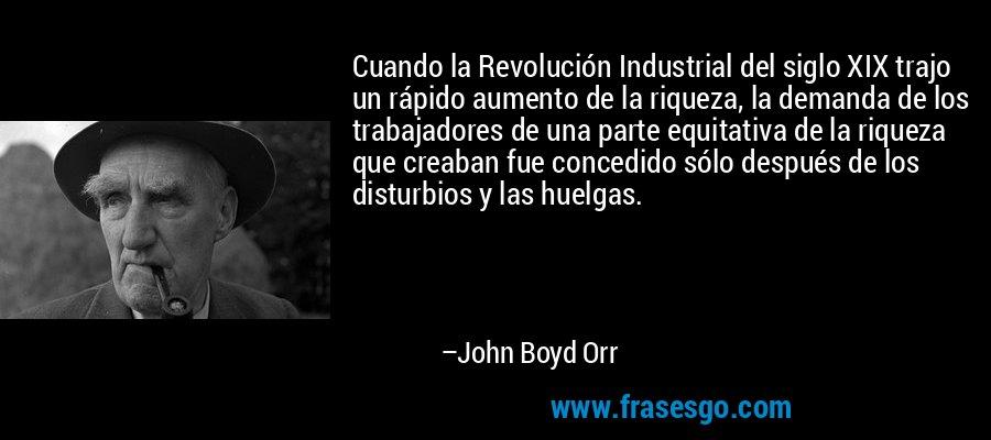 Cuando la Revolución Industrial del siglo XIX trajo un rápido aumento de la riqueza, la demanda de los trabajadores de una parte equitativa de la riqueza que creaban fue concedido sólo después de los disturbios y las huelgas. – John Boyd Orr