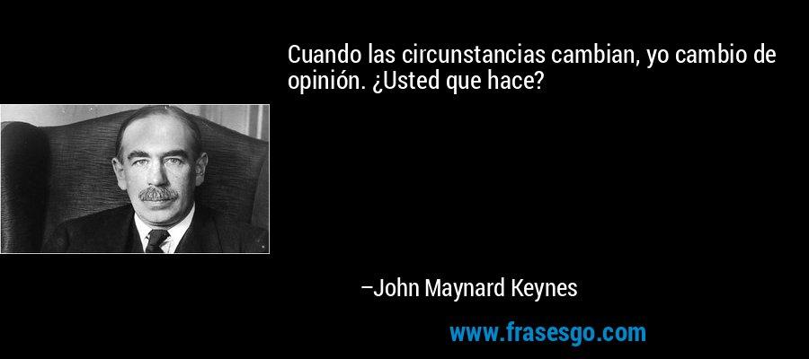 Cuando las circunstancias cambian, yo cambio de opinión. ¿Usted que hace? – John Maynard Keynes