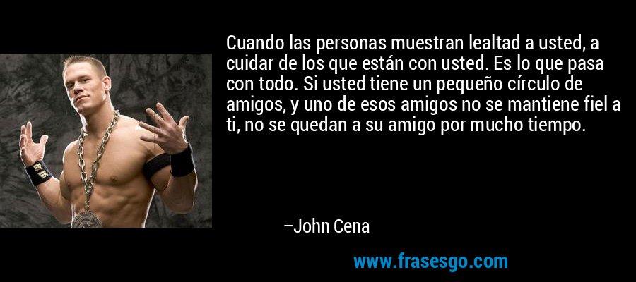 Cuando las personas muestran lealtad a usted, a cuidar de los que están con usted. Es lo que pasa con todo. Si usted tiene un pequeño círculo de amigos, y uno de esos amigos no se mantiene fiel a ti, no se quedan a su amigo por mucho tiempo. – John Cena