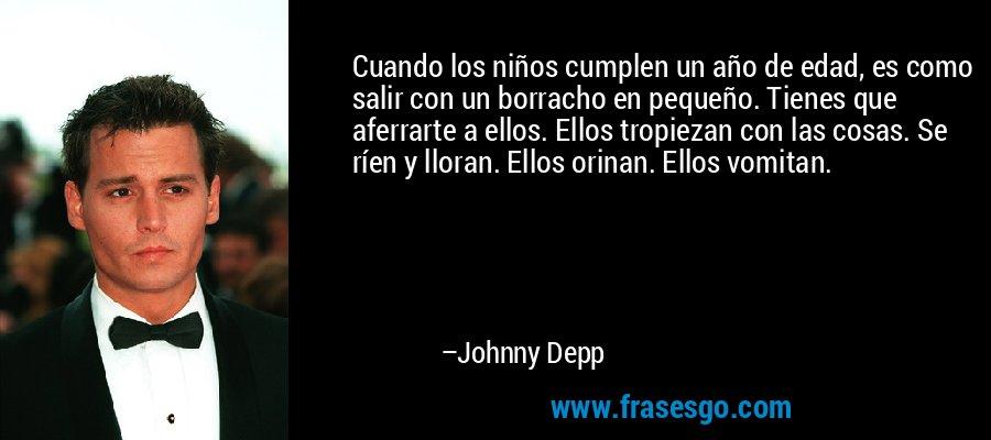 Cuando los niños cumplen un año de edad, es como salir con un borracho en pequeño. Tienes que aferrarte a ellos. Ellos tropiezan con las cosas. Se ríen y lloran. Ellos orinan. Ellos vomitan. – Johnny Depp