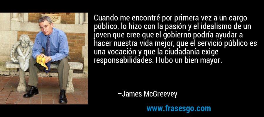 Cuando me encontré por primera vez a un cargo público, lo hizo con la pasión y el idealismo de un joven que cree que el gobierno podría ayudar a hacer nuestra vida mejor, que el servicio público es una vocación y que la ciudadanía exige responsabilidades. Hubo un bien mayor. – James McGreevey