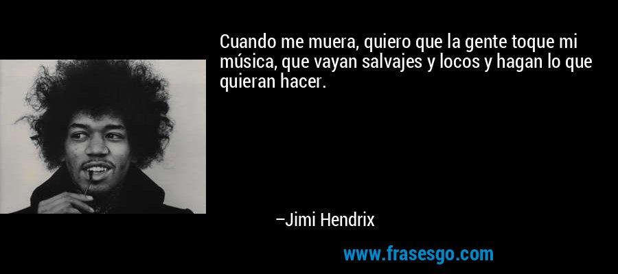 Cuando me muera, quiero que la gente toque mi música, que vayan salvajes y locos y hagan lo que quieran hacer. – Jimi Hendrix