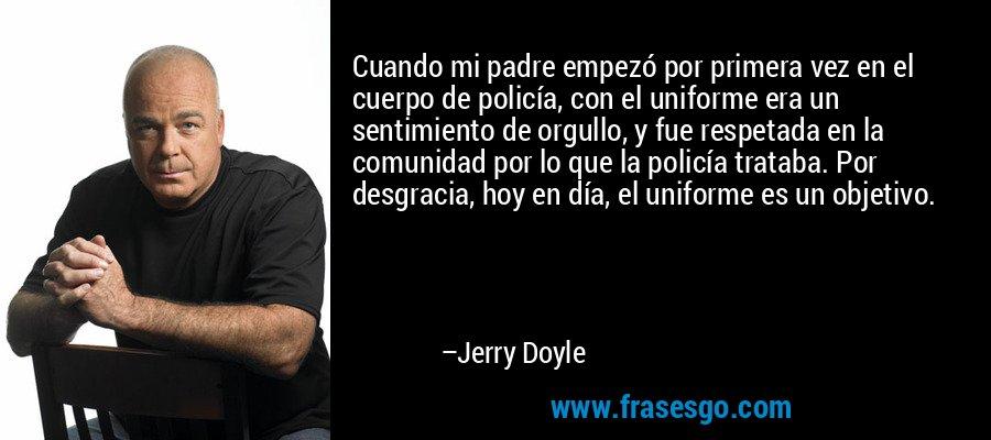 Cuando mi padre empezó por primera vez en el cuerpo de policía, con el uniforme era un sentimiento de orgullo, y fue respetada en la comunidad por lo que la policía trataba. Por desgracia, hoy en día, el uniforme es un objetivo. – Jerry Doyle