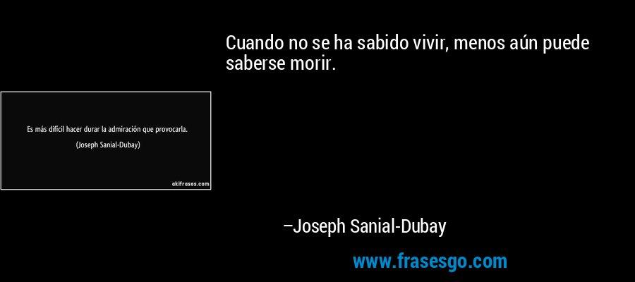 Cuando no se ha sabido vivir, menos aún puede saberse morir. – Joseph Sanial-Dubay