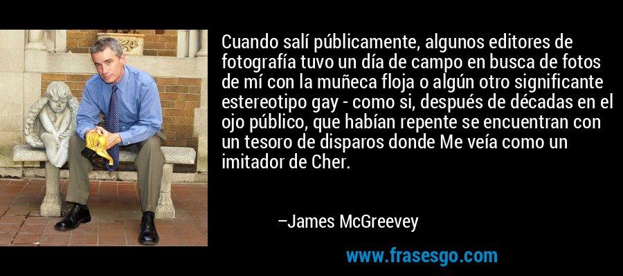 Cuando salí públicamente, algunos editores de fotografía tuvo un día de campo en busca de fotos de mí con la muñeca floja o algún otro significante estereotipo gay - como si, después de décadas en el ojo público, que habían repente se encuentran con un tesoro de disparos donde Me veía como un imitador de Cher. – James McGreevey