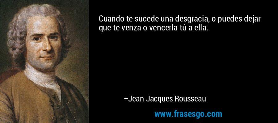 Cuando te sucede una desgracia, o puedes dejar que te venza o vencerla tú a ella. – Jean-Jacques Rousseau