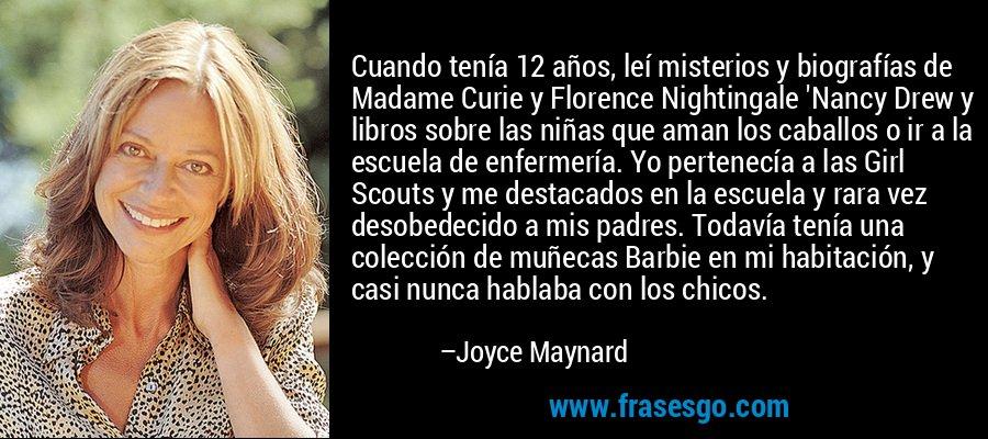 Cuando tenía 12 años, leí misterios y biografías de Madame Curie y Florence Nightingale 'Nancy Drew y libros sobre las niñas que aman los caballos o ir a la escuela de enfermería. Yo pertenecía a las Girl Scouts y me destacados en la escuela y rara vez desobedecido a mis padres. Todavía tenía una colección de muñecas Barbie en mi habitación, y casi nunca hablaba con los chicos. – Joyce Maynard