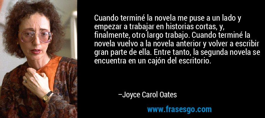 Cuando terminé la novela me puse a un lado y empezar a trabajar en historias cortas, y, finalmente, otro largo trabajo. Cuando terminé la novela vuelvo a la novela anterior y volver a escribir gran parte de ella. Entre tanto, la segunda novela se encuentra en un cajón del escritorio. – Joyce Carol Oates
