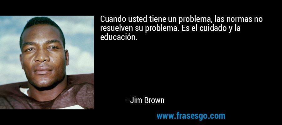 Cuando usted tiene un problema, las normas no resuelven su problema. Es el cuidado y la educación. – Jim Brown