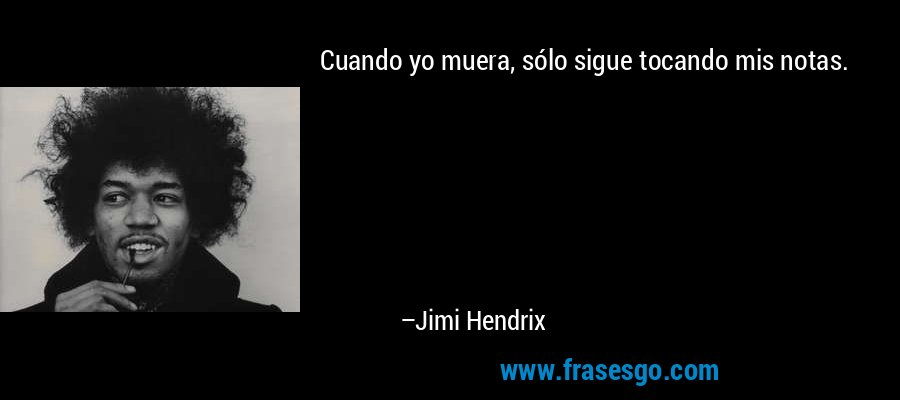 Cuando yo muera, sólo sigue tocando mis notas. – Jimi Hendrix