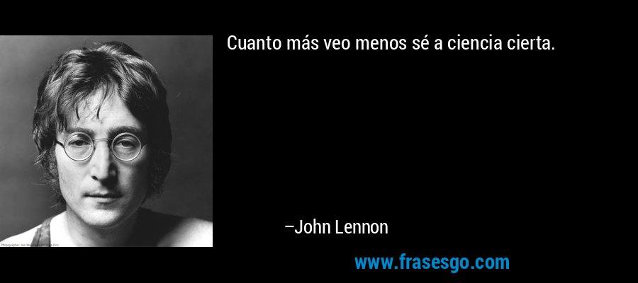 Cuanto más veo menos sé a ciencia cierta. – John Lennon