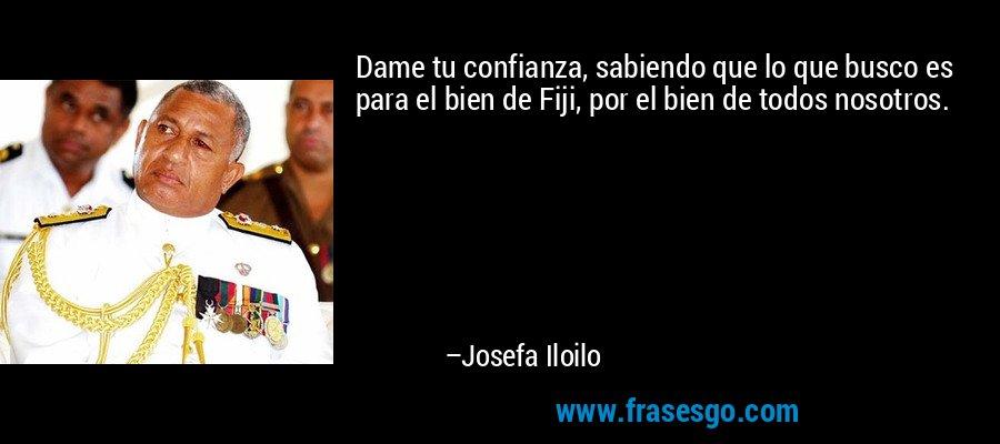 Dame tu confianza, sabiendo que lo que busco es para el bien de Fiji, por el bien de todos nosotros. – Josefa Iloilo