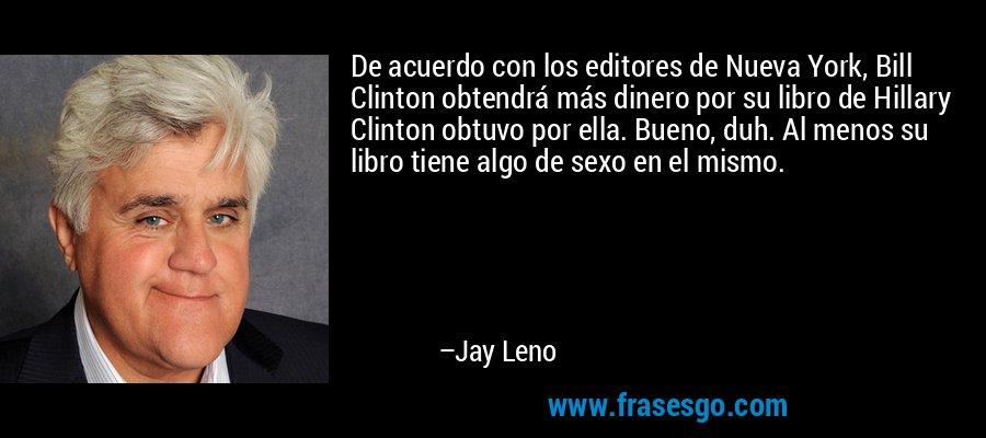De acuerdo con los editores de Nueva York, Bill Clinton obtendrá más dinero por su libro de Hillary Clinton obtuvo por ella. Bueno, duh. Al menos su libro tiene algo de sexo en el mismo. – Jay Leno
