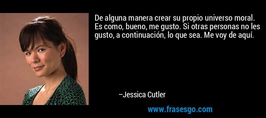 De alguna manera crear su propio universo moral. Es como, bueno, me gusto. Si otras personas no les gusto, a continuación, lo que sea. Me voy de aquí. – Jessica Cutler