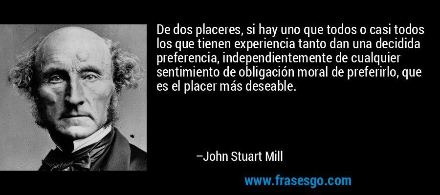 De dos placeres, si hay uno que todos o casi todos los que tienen experiencia tanto dan una decidida preferencia, independientemente de cualquier sentimiento de obligación moral de preferirlo, que es el placer más deseable. – John Stuart Mill
