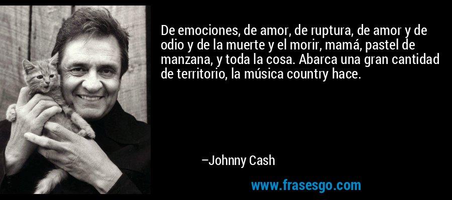 De emociones, de amor, de ruptura, de amor y de odio y de la muerte y el morir, mamá, pastel de manzana, y toda la cosa. Abarca una gran cantidad de territorio, la música country hace. – Johnny Cash