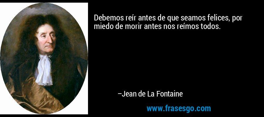 Debemos reír antes de que seamos felices, por miedo de morir antes nos reímos todos. – Jean de La Fontaine