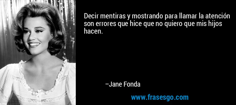Decir mentiras y mostrando para llamar la atención son errores que hice que no quiero que mis hijos hacen. – Jane Fonda