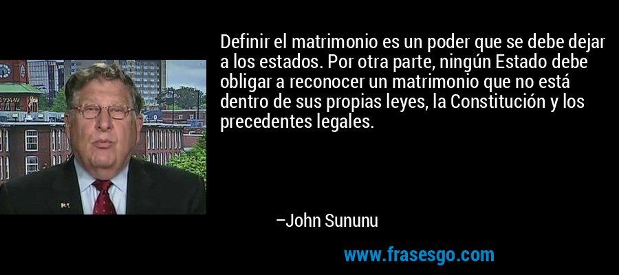 Definir el matrimonio es un poder que se debe dejar a los estados. Por otra parte, ningún Estado debe obligar a reconocer un matrimonio que no está dentro de sus propias leyes, la Constitución y los precedentes legales. – John Sununu