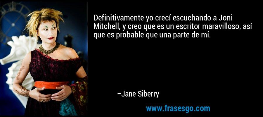 Definitivamente yo crecí escuchando a Joni Mitchell, y creo que es un escritor maravilloso, así que es probable que una parte de mí. – Jane Siberry