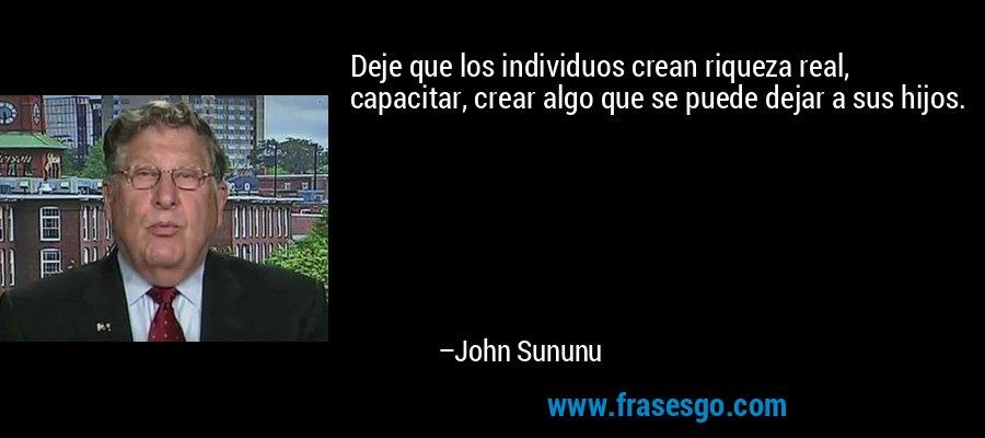 Deje que los individuos crean riqueza real, capacitar, crear algo que se puede dejar a sus hijos. – John Sununu