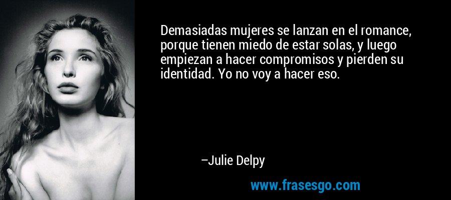 Demasiadas mujeres se lanzan en el romance, porque tienen miedo de estar solas, y luego empiezan a hacer compromisos y pierden su identidad. Yo no voy a hacer eso. – Julie Delpy