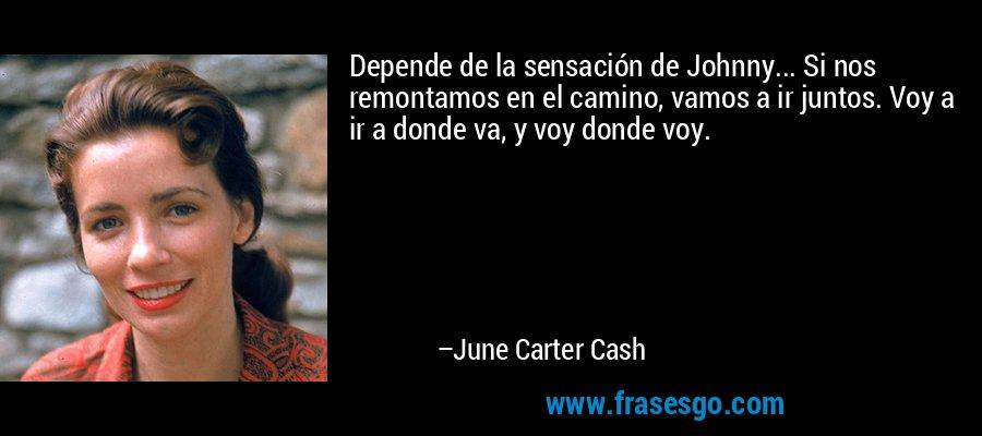 Depende de la sensación de Johnny... Si nos remontamos en el camino, vamos a ir juntos. Voy a ir a donde va, y voy donde voy. – June Carter Cash