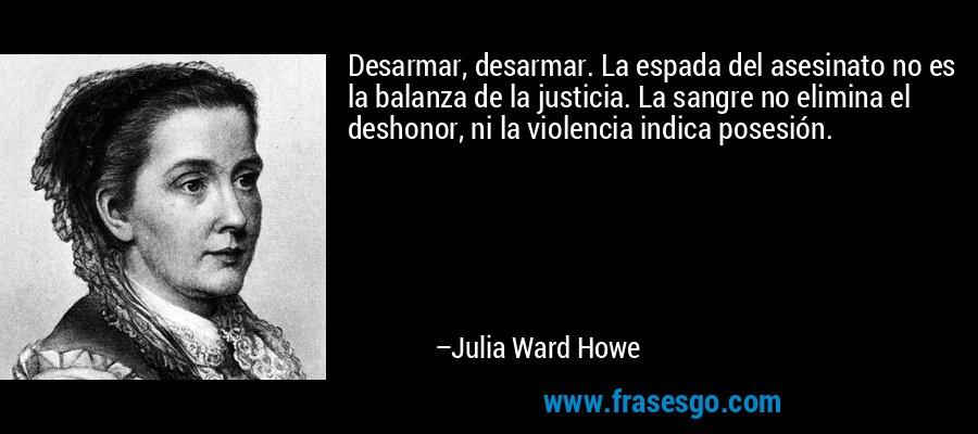 Desarmar, desarmar. La espada del asesinato no es la balanza de la justicia. La sangre no elimina el deshonor, ni la violencia indica posesión. – Julia Ward Howe