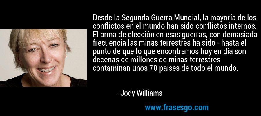 Desde la Segunda Guerra Mundial, la mayoría de los conflictos en el mundo han sido conflictos internos. El arma de elección en esas guerras, con demasiada frecuencia las minas terrestres ha sido - hasta el punto de que lo que encontramos hoy en día son decenas de millones de minas terrestres contaminan unos 70 países de todo el mundo. – Jody Williams